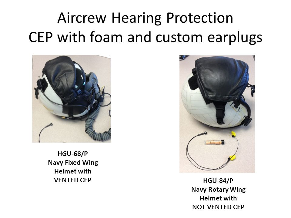 Aircrew Hearing Protection CEP with foam and custom earplugs HGU-84/P Navy Rotary Wing Helmet with NOT VENTED CEP HGU-68/P Navy Fixed Wing Helmet with