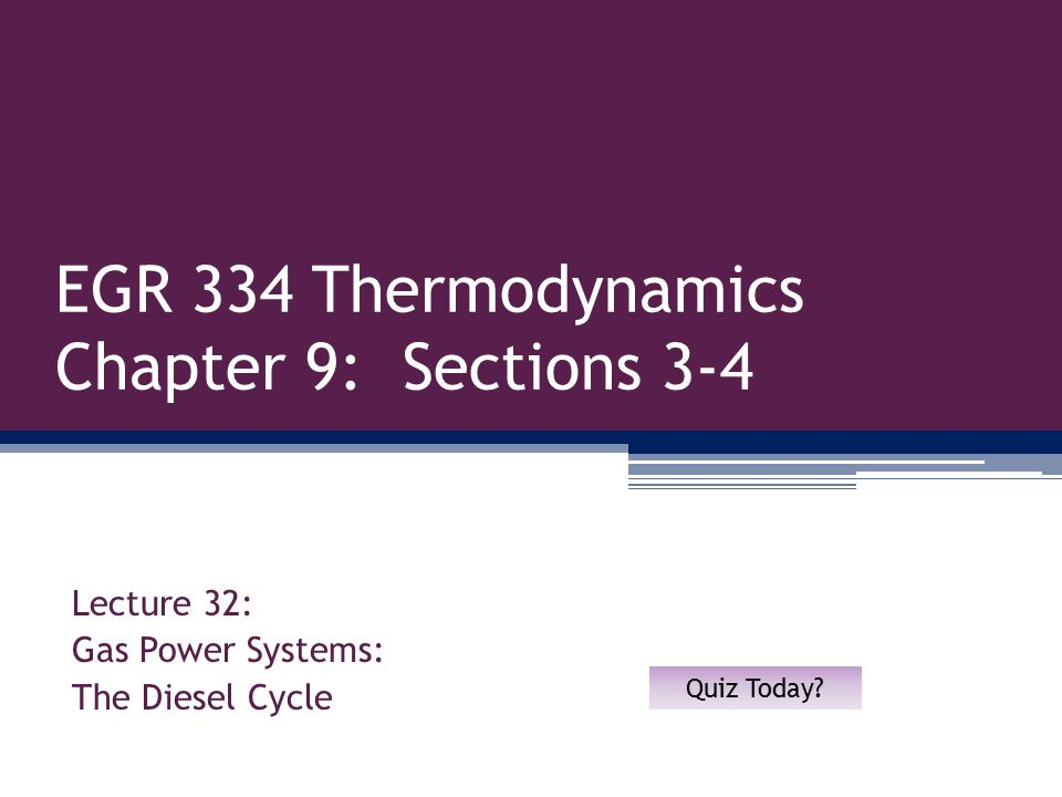 EGR 334 Thermodynamics Chapter 9: Sections 3-4 Lecture 32: Gas Power Systems: The Diesel Cycle Quiz Today?