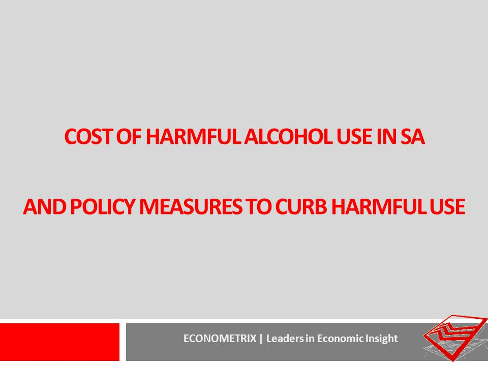 ECONOMETRIX | Leaders in Economic Insight COST OF HARMFUL ALCOHOL USE IN SA AND POLICY MEASURES TO CURB HARMFUL USE