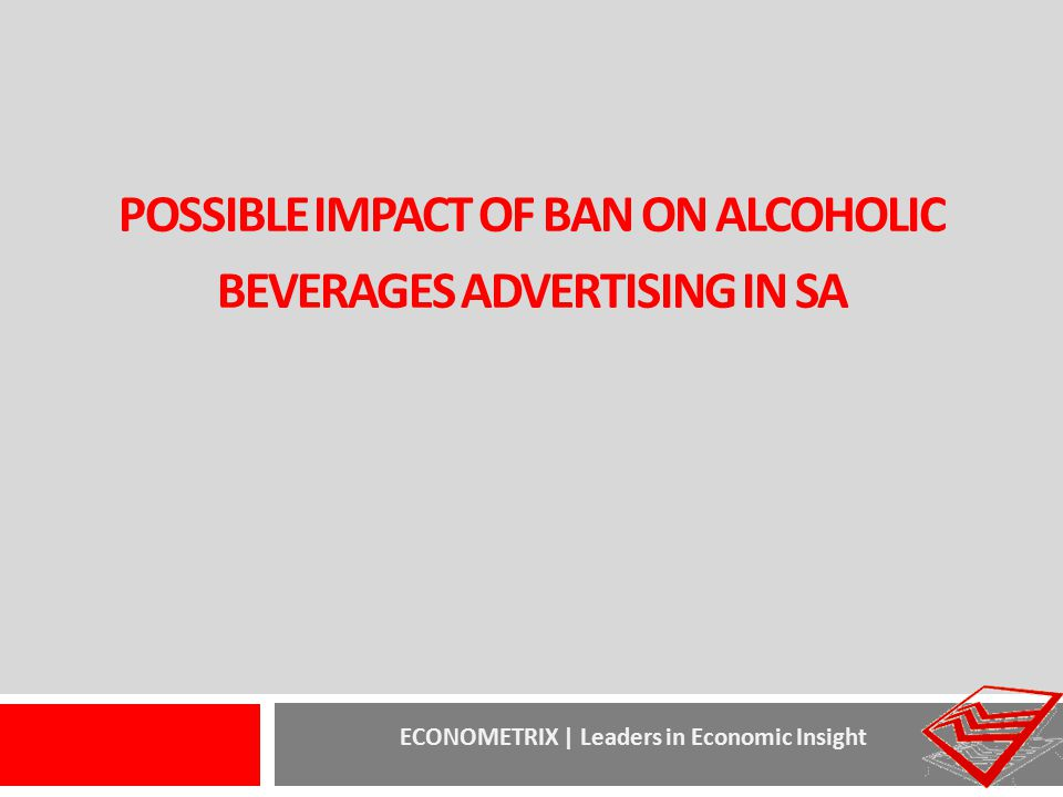 ECONOMETRIX | Leaders in Economic Insight POSSIBLE IMPACT OF BAN ON ALCOHOLIC BEVERAGES ADVERTISING IN SA