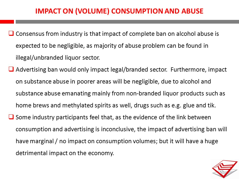 IMPACT ON (VOLUME) CONSUMPTION AND ABUSE  Consensus from industry is that impact of complete ban on alcohol abuse is expected to be negligible, as ma