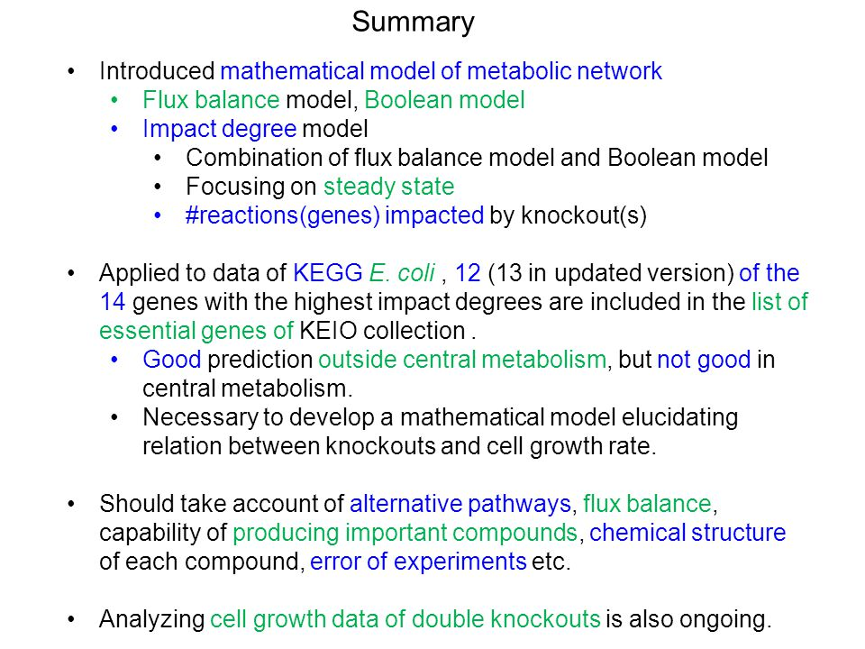 Summary Introduced mathematical model of metabolic network Flux balance model, Boolean model Impact degree model Combination of flux balance model and Boolean model Focusing on steady state #reactions(genes) impacted by knockout(s) Applied to data of KEGG E.