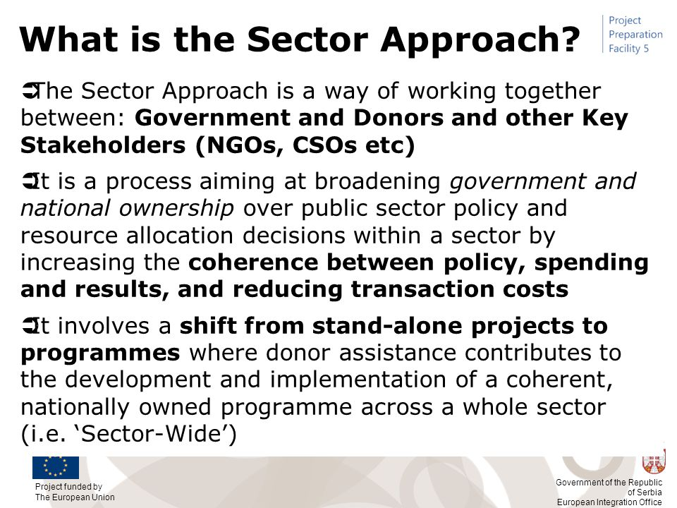 Project funded by The European Union Government of the Republic of Serbia European Integration Office What is the Sector Approach?  The Sector Approa