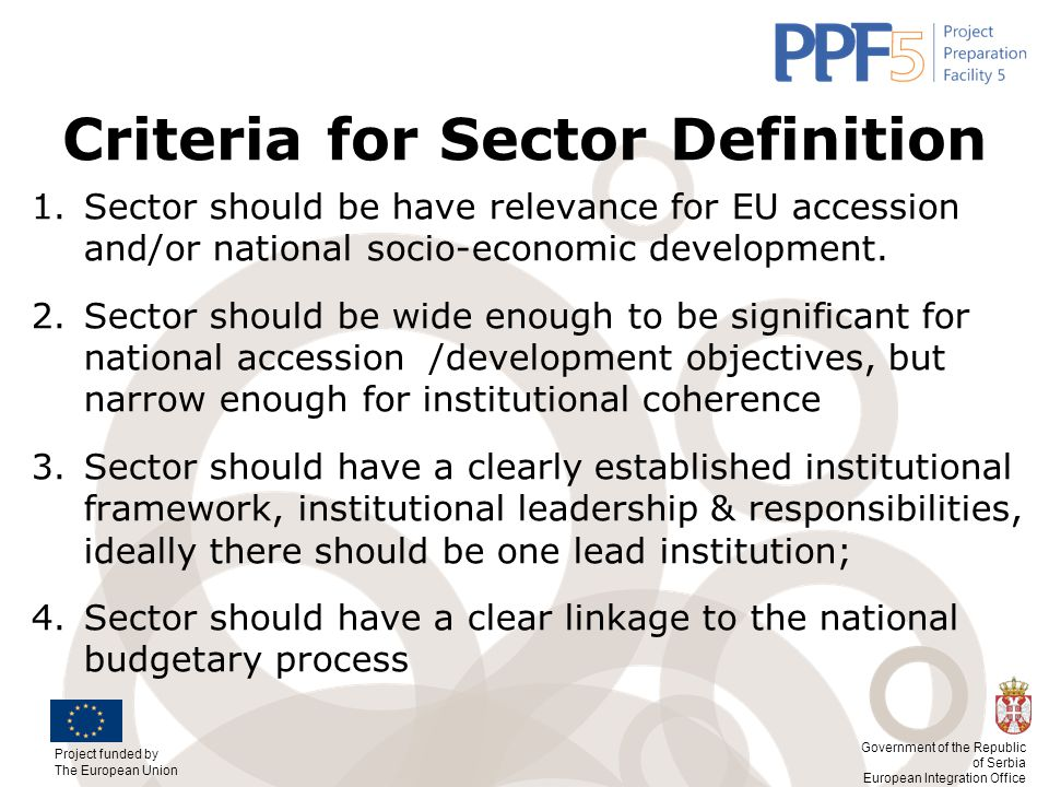 Project funded by The European Union Government of the Republic of Serbia European Integration Office Criteria for Sector Definition 1.Sector should b