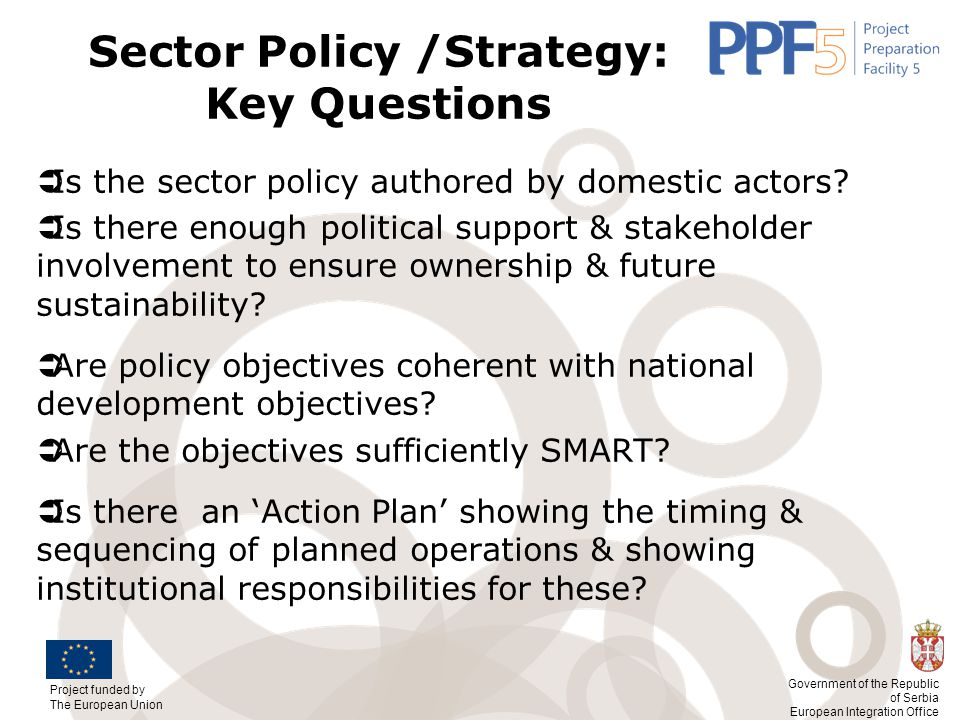 Project funded by The European Union Government of the Republic of Serbia European Integration Office Sector Policy /Strategy: Key Questions  Is the