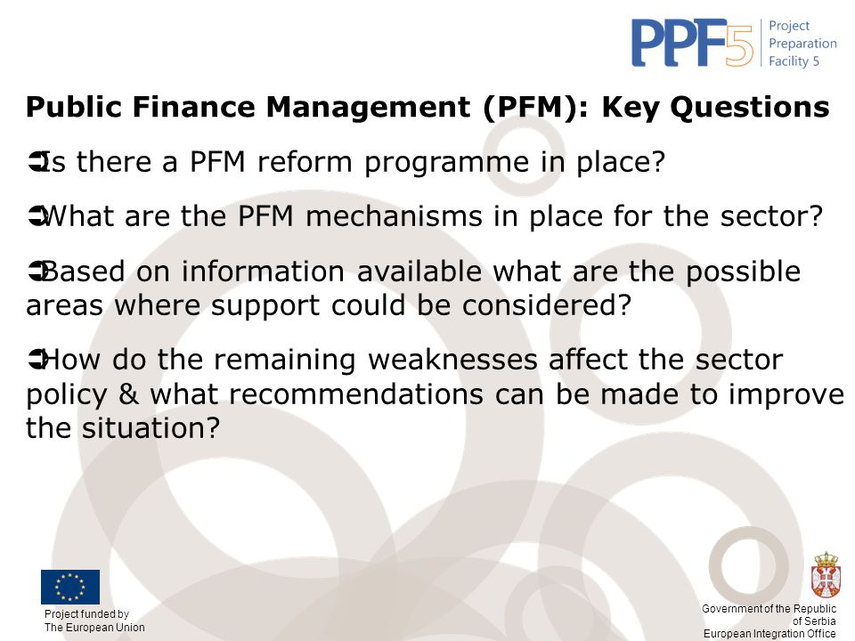 Project funded by The European Union Government of the Republic of Serbia European Integration Office Public Finance Management (PFM): Key Questions 