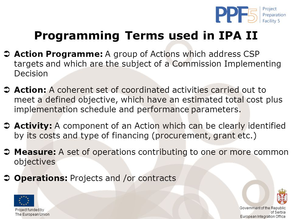 Project funded by The European Union Government of the Republic of Serbia European Integration Office Programming Terms used in IPA II  Action Progra