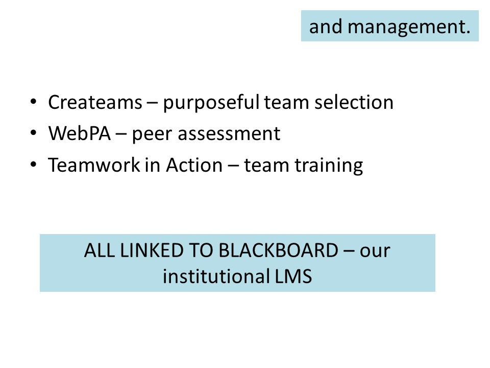 Createams – purposeful team selection WebPA – peer assessment Teamwork in Action – team training ALL LINKED TO BLACKBOARD – our institutional LMS and management.