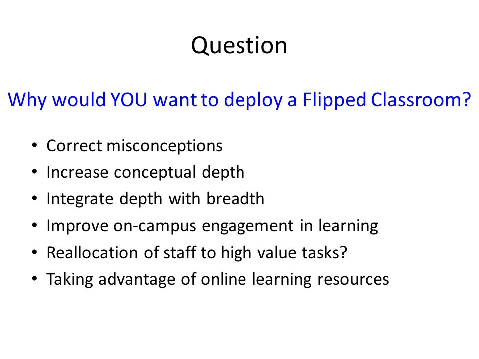 Question Why would YOU want to deploy a Flipped Classroom? Correct misconceptions Increase conceptual depth Integrate depth with breadth Improve on-ca