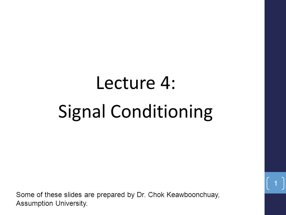 Lecture 4: Signal Conditioning Some of these slides are prepared by Dr. Chok Keawboonchuay, Assumption University. 1