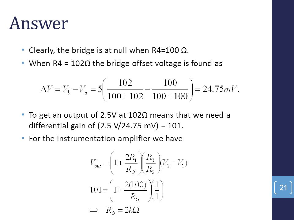 Answer Clearly, the bridge is at null when R4=100 Ω. When R4 = 102Ω the bridge offset voltage is found as To get an output of 2.5V at 102Ω means that