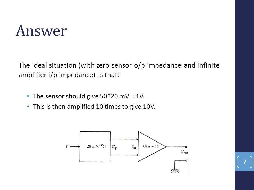 Answer The ideal situation (with zero sensor o/p impedance and infinite amplifier i/p impedance) is that: The sensor should give 50*20 mV = 1V. This i