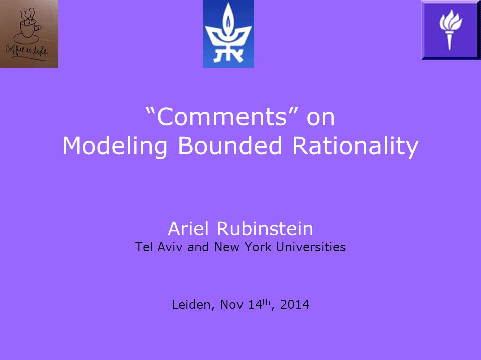 Comments on Modeling Bounded Rationality Ariel Rubinstein Tel Aviv and New York Universities Leiden, Nov 14 th, 2014