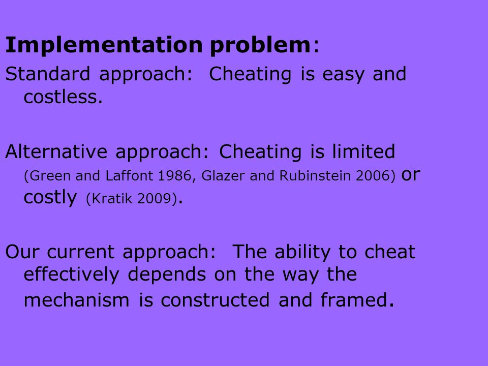 Implementation problem: Standard approach: Cheating is easy and costless.