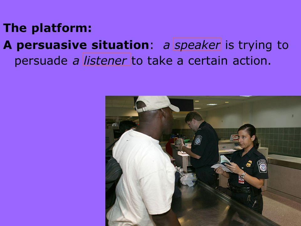 The platform: A persuasive situation: a speaker is trying to persuade a listener to take a certain action.