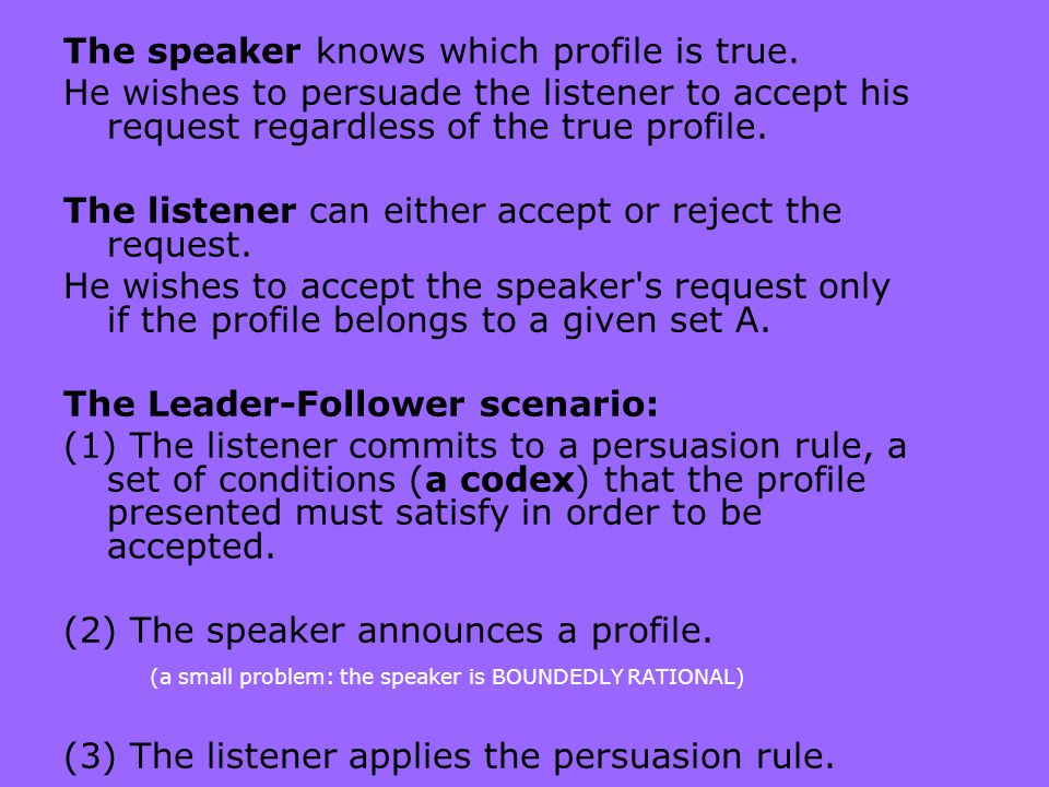 The speaker knows which profile is true. He wishes to persuade the listener to accept his request regardless of the true profile. The listener can eit