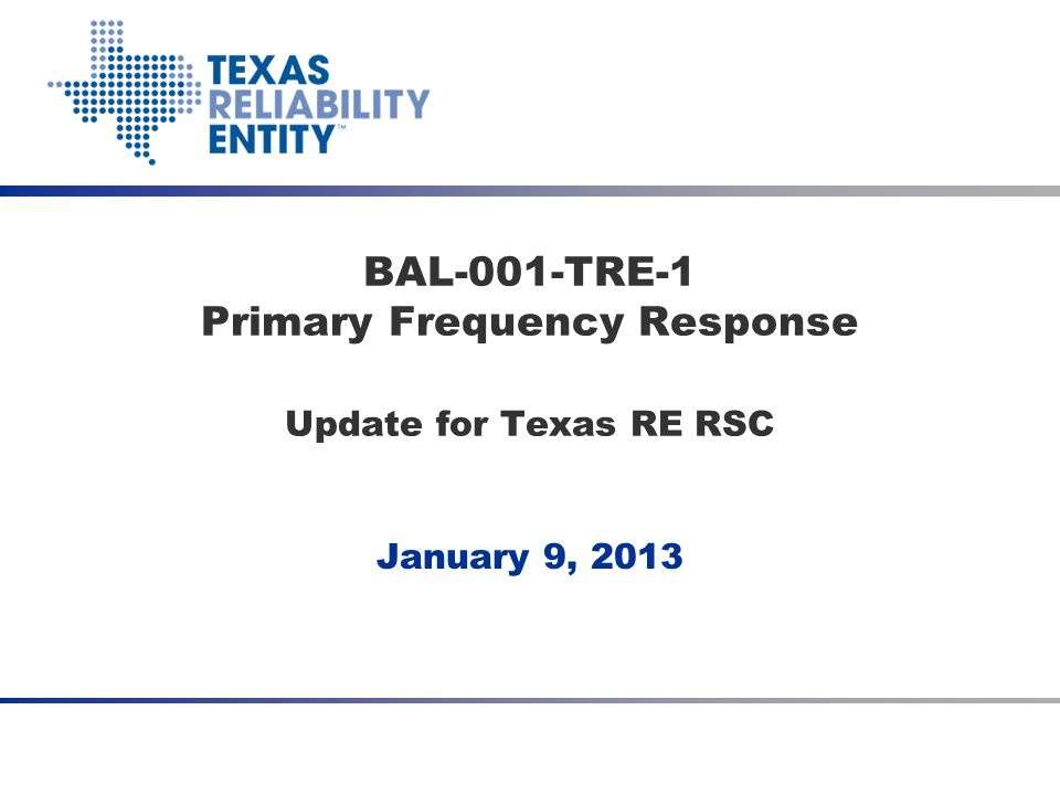 January 9, 2013 BAL-001-TRE-1 Primary Frequency Response Update for Texas RE RSC