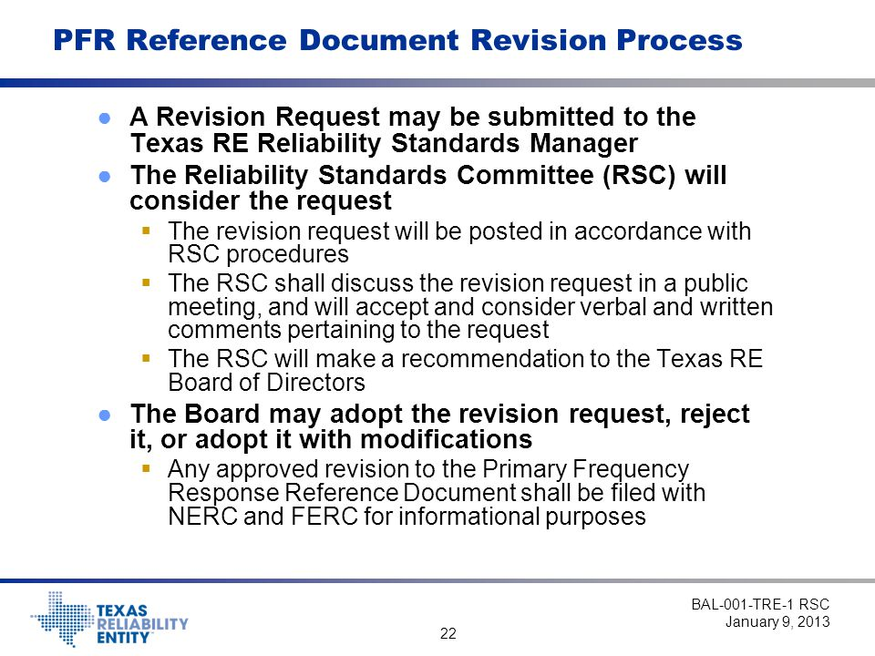 22 PFR Reference Document Revision Process ●A Revision Request may be submitted to the Texas RE Reliability Standards Manager ●The Reliability Standards Committee (RSC) will consider the request  The revision request will be posted in accordance with RSC procedures  The RSC shall discuss the revision request in a public meeting, and will accept and consider verbal and written comments pertaining to the request  The RSC will make a recommendation to the Texas RE Board of Directors ●The Board may adopt the revision request, reject it, or adopt it with modifications  Any approved revision to the Primary Frequency Response Reference Document shall be filed with NERC and FERC for informational purposes BAL-001-TRE-1 RSC January 9, 2013