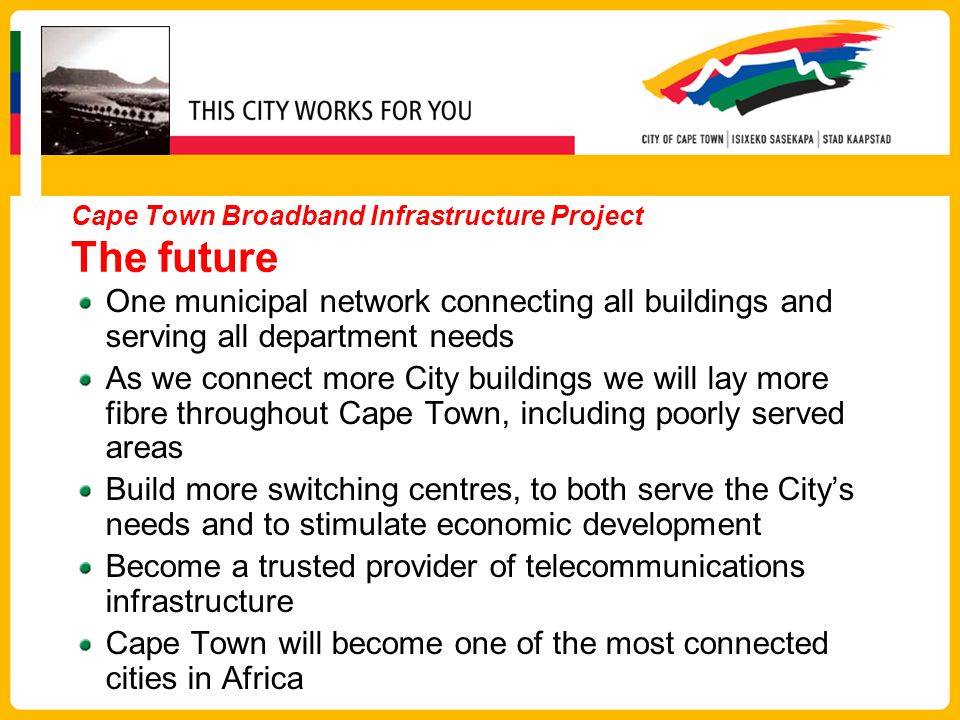 Cape Town Broadband Infrastructure Project The future One municipal network connecting all buildings and serving all department needs As we connect more City buildings we will lay more fibre throughout Cape Town, including poorly served areas Build more switching centres, to both serve the City's needs and to stimulate economic development Become a trusted provider of telecommunications infrastructure Cape Town will become one of the most connected cities in Africa