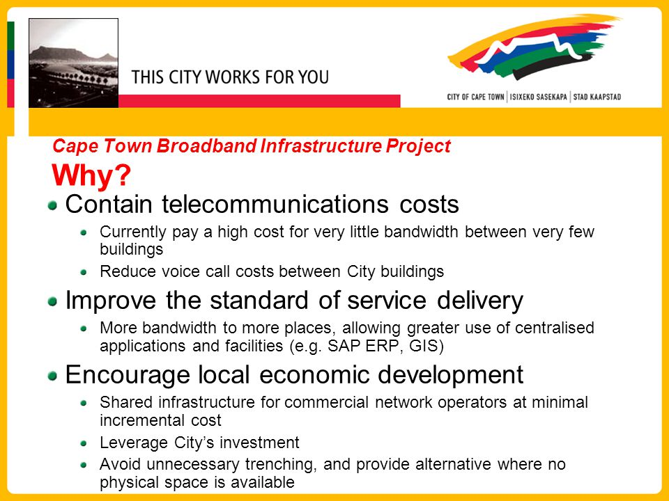 Contain telecommunications costs Currently pay a high cost for very little bandwidth between very few buildings Reduce voice call costs between City buildings Improve the standard of service delivery More bandwidth to more places, allowing greater use of centralised applications and facilities (e.g.