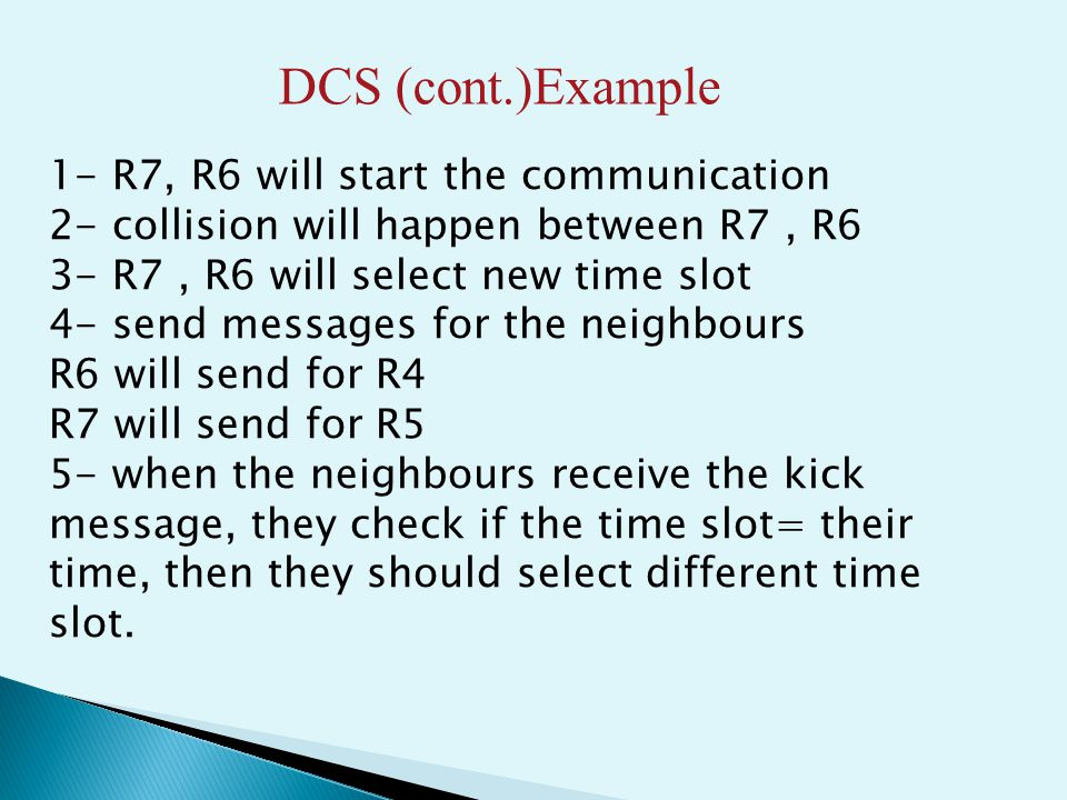 DCS (cont.)Example 1- R7, R6 will start the communication 2- collision will happen between R7, R6 3- R7, R6 will select new time slot 4- send messages for the neighbours R6 will send for R4 R7 will send for R5 5- when the neighbours receive the kick message, they check if the time slot= their time, then they should select different time slot.