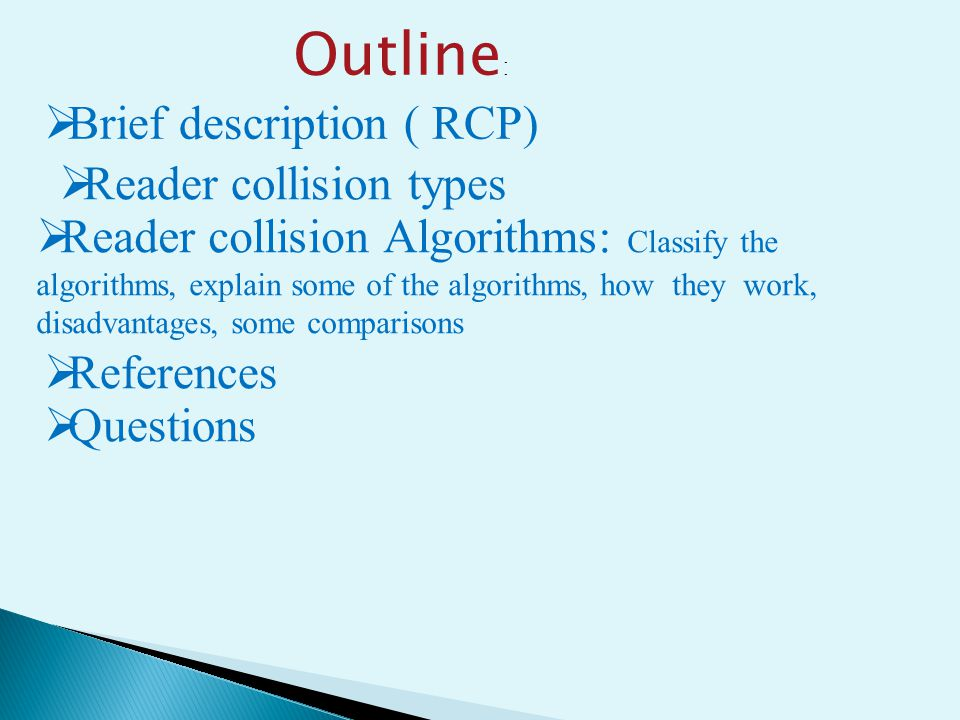 Outline :  Brief description ( RCP)  Reader collision types  Reader collision Algorithms: Classify the algorithms, explain some of the algorithms, how they work, disadvantages, some comparisons  References  Questions