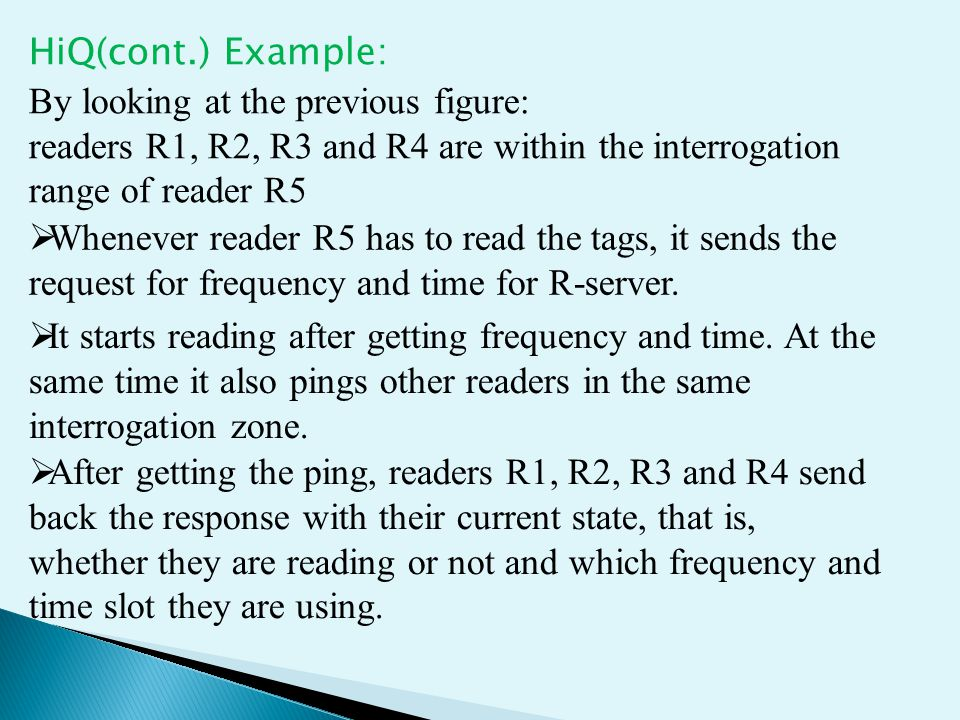 HiQ(cont.) Example: By looking at the previous figure: readers R1, R2, R3 and R4 are within the interrogation range of reader R5  Whenever reader R5 has to read the tags, it sends the request for frequency and time for R-server.