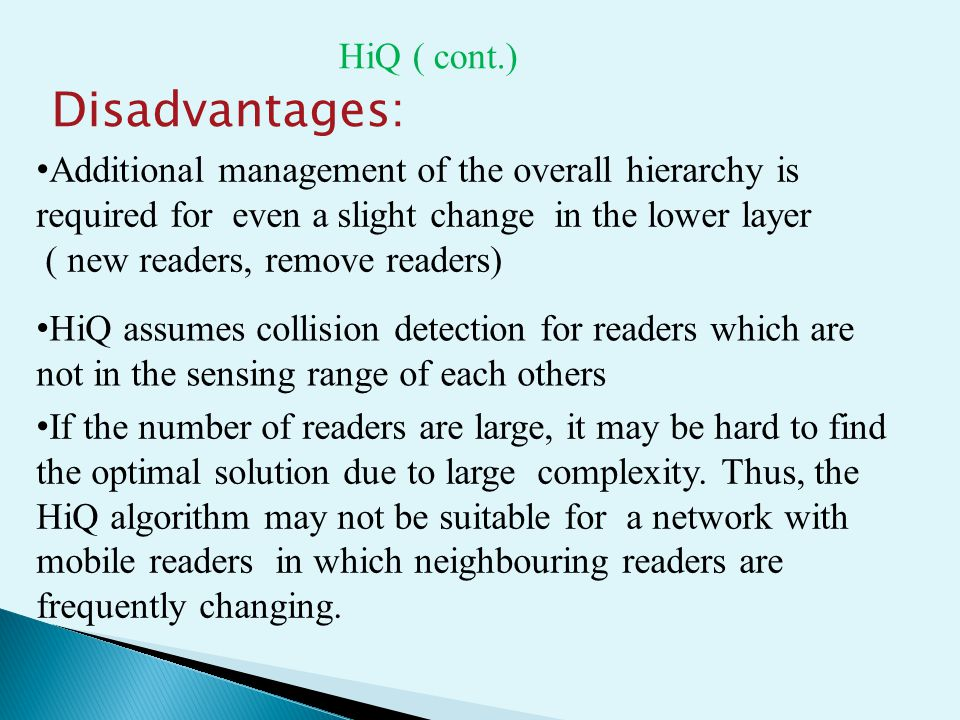 Disadvantages: Additional management of the overall hierarchy is required for even a slight change in the lower layer ( new readers, remove readers) HiQ assumes collision detection for readers which are not in the sensing range of each others If the number of readers are large, it may be hard to find the optimal solution due to large complexity.