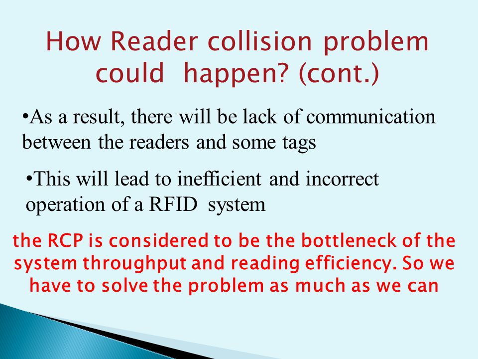 As a result, there will be lack of communication between the readers and some tags This will lead to inefficient and incorrect operation of a RFID system How Reader collision problem could happen.