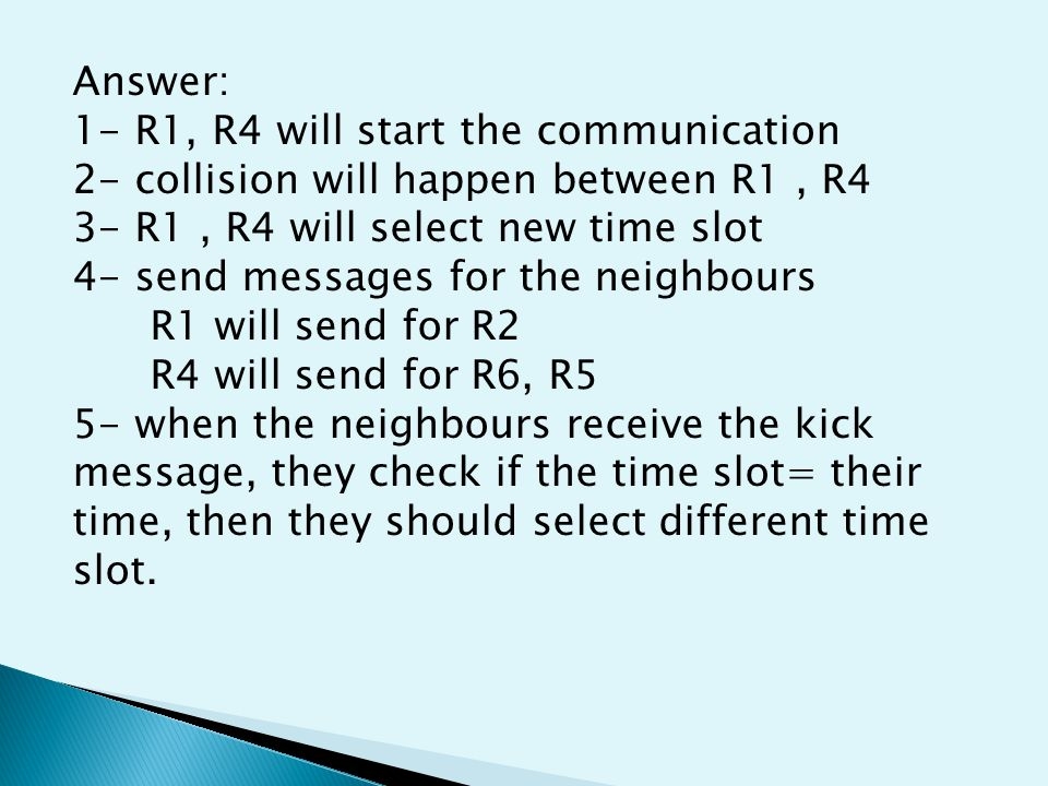 Answer: 1- R1, R4 will start the communication 2- collision will happen between R1, R4 3- R1, R4 will select new time slot 4- send messages for the neighbours R1 will send for R2 R4 will send for R6, R5 5- when the neighbours receive the kick message, they check if the time slot= their time, then they should select different time slot.