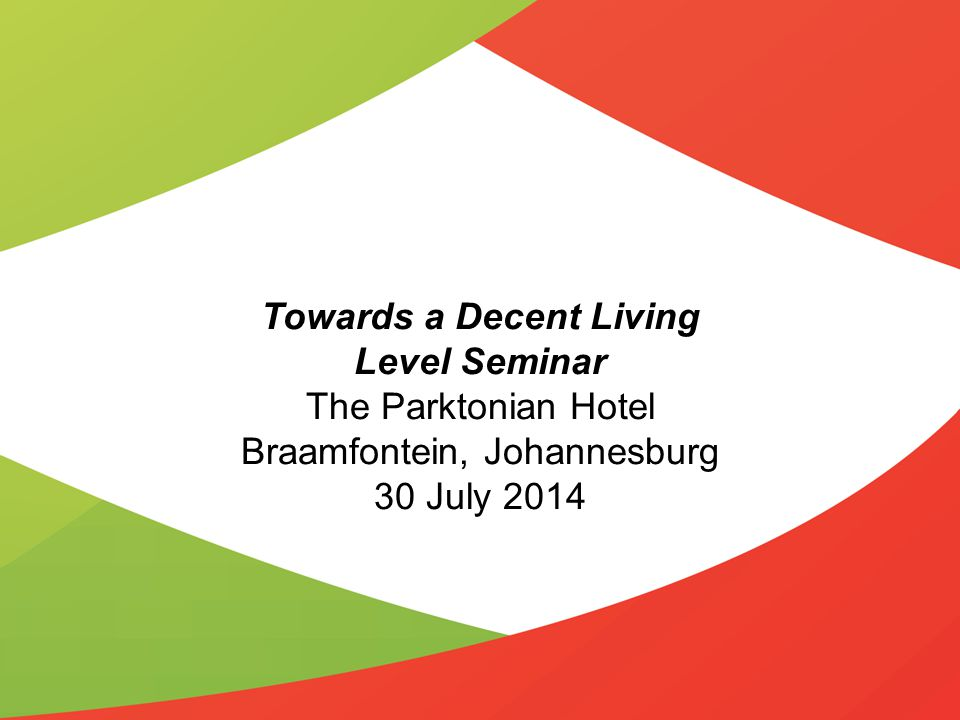 Towards a Decent Living Level Seminar The Parktonian Hotel Braamfontein, Johannesburg 30 July 2014