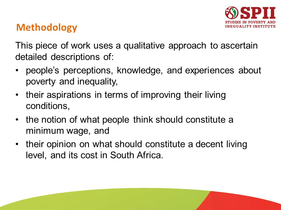Methodology This piece of work uses a qualitative approach to ascertain detailed descriptions of: people's perceptions, knowledge, and experiences about poverty and inequality, their aspirations in terms of improving their living conditions, the notion of what people think should constitute a minimum wage, and their opinion on what should constitute a decent living level, and its cost in South Africa.