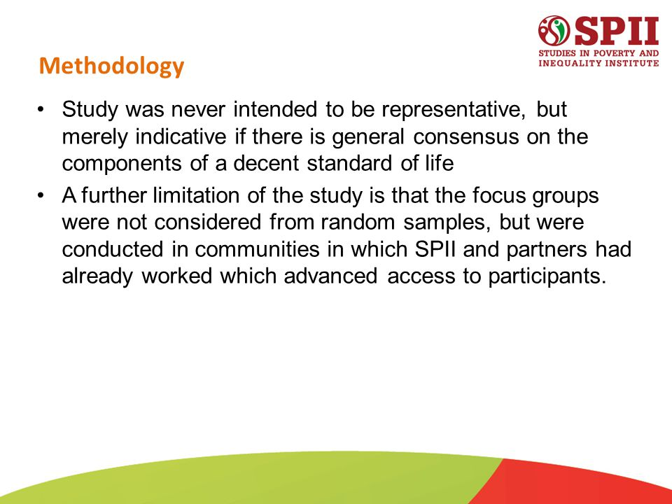 Methodology Study was never intended to be representative, but merely indicative if there is general consensus on the components of a decent standard of life A further limitation of the study is that the focus groups were not considered from random samples, but were conducted in communities in which SPII and partners had already worked which advanced access to participants.