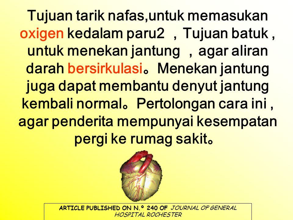 Tujuan tarik nafas,untuk memasukan oxigen kedalam paru2 , Tujuan batuk, untuk menekan jantung , agar aliran darah bersirkulasi 。 Menekan jantung juga dapat membantu denyut jantung kembali normal 。 Pertolongan cara ini, agar penderita mempunyai kesempatan pergi ke rumag sakit 。 ARTICLE PUBLISHED ON N.º 240 OF JOURNAL OF GENERAL HOSPITAL ROCHESTER