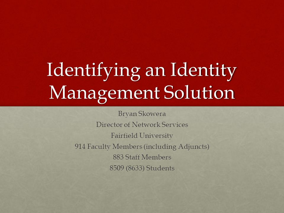 Identifying an Identity Management Solution Bryan Skowera Director of Network Services Fairfield University 914 Faculty Members (including Adjuncts) 883 Staff Members 8509 (8633) Students