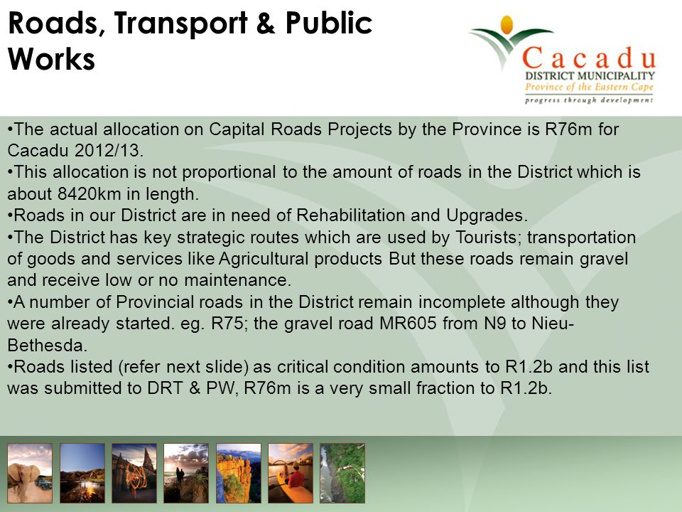 The actual allocation on Capital Roads Projects by the Province is R76m for Cacadu 2012/13. This allocation is not proportional to the amount of roads
