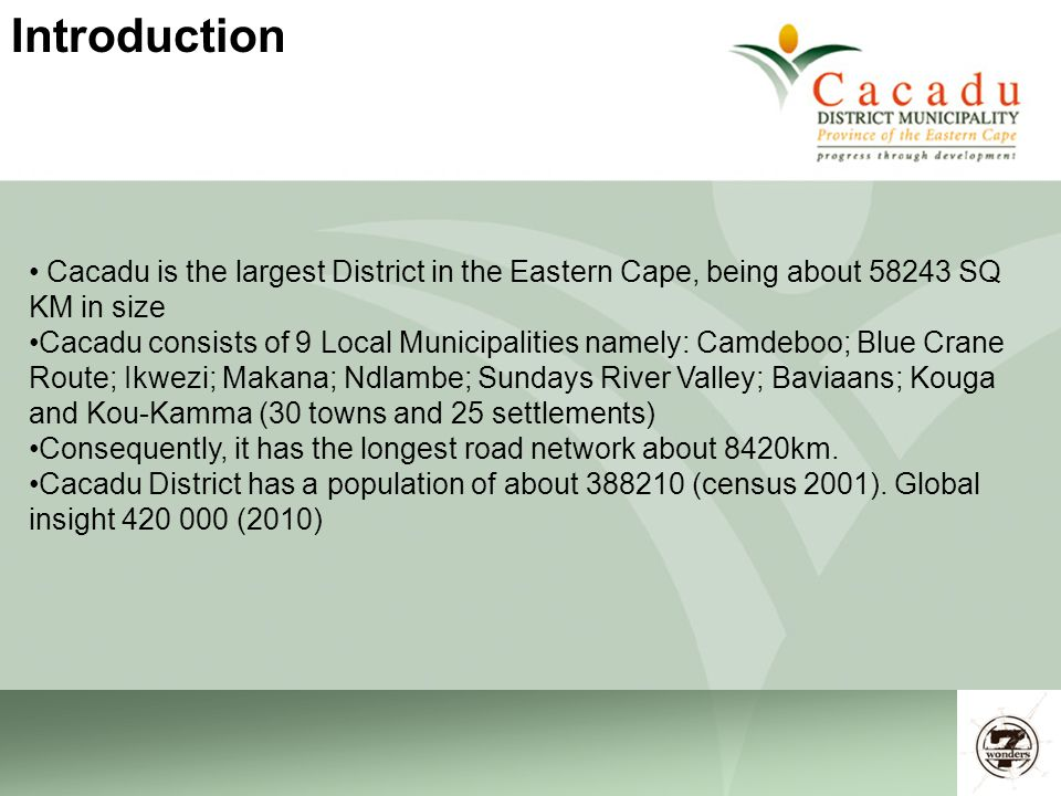 6 Cacadu is the largest District in the Eastern Cape, being about 58243 SQ KM in size Cacadu consists of 9 Local Municipalities namely: Camdeboo; Blue