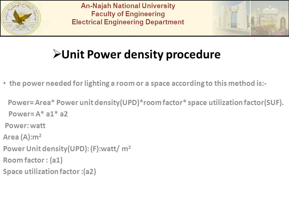  Unit Power density procedure the power needed for lighting a room or a space according to this method is:- Power= Area* Power unit density(UPD)*room factor* space utilization factor(SUF).