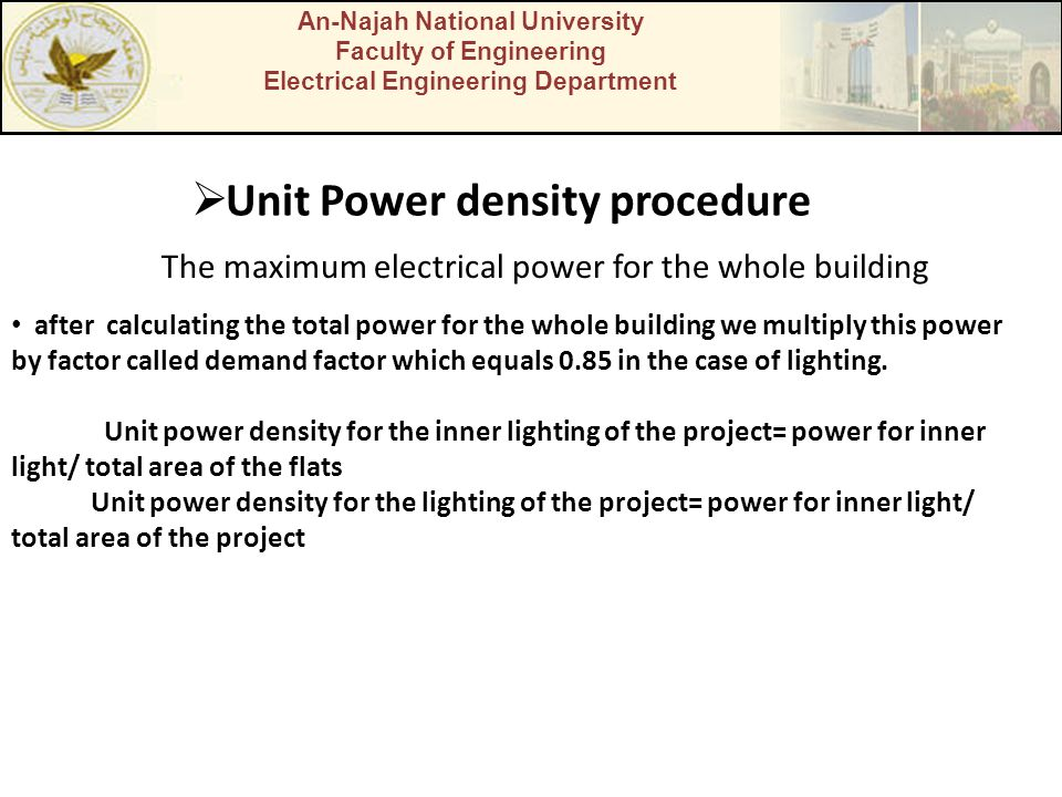 An-Najah National University Faculty of Engineering Electrical Engineering Department  Unit Power density procedure after calculating the total power for the whole building we multiply this power by factor called demand factor which equals 0.85 in the case of lighting.
