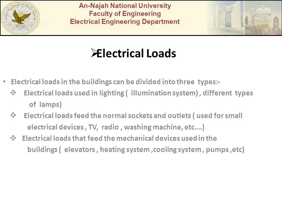  Electrical Loads Electrical loads in the buildings can be divided into three types:-  Electrical loads used in lighting ( illumination system), different types of lamps)  Electrical loads feed the normal sockets and outlets ( used for small electrical devices, TV, radio, washing machine, etc….)  Electrical loads that feed the mechanical devices used in the buildings ( elevators, heating system,cooling system, pumps,etc) An-Najah National University Faculty of Engineering Electrical Engineering Department
