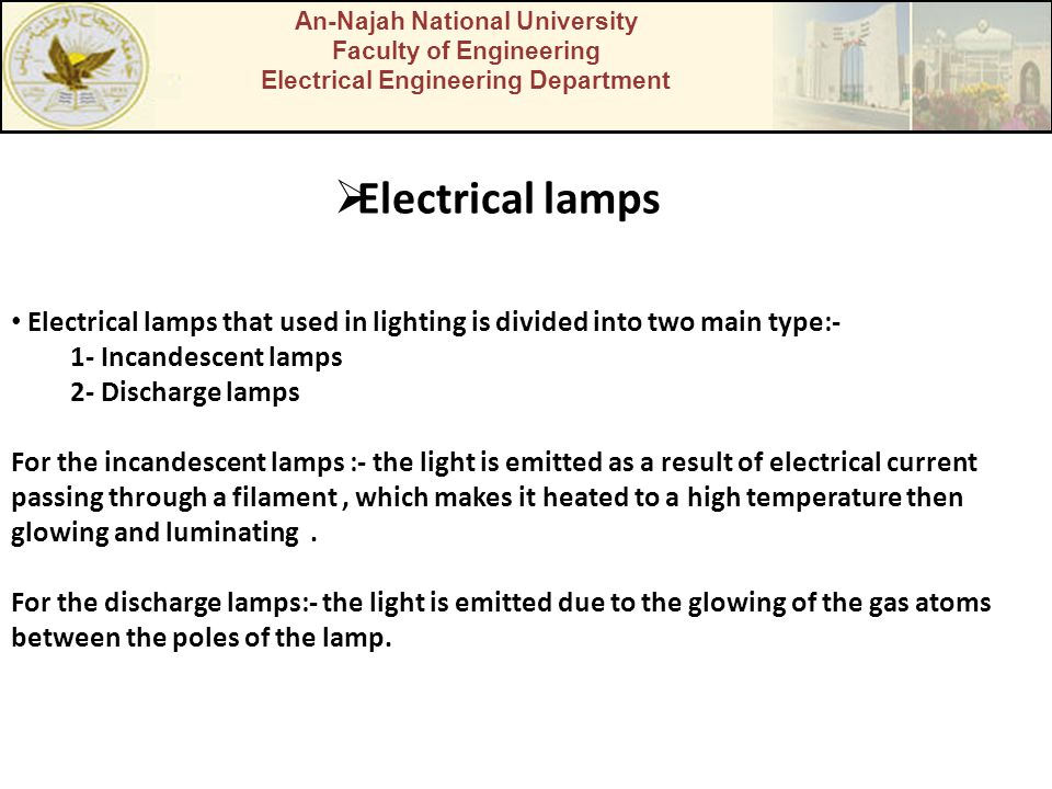 An-Najah National University Faculty of Engineering Electrical Engineering Department  Electrical lamps Electrical lamps that used in lighting is divided into two main type:- 1- Incandescent lamps 2- Discharge lamps For the incandescent lamps :- the light is emitted as a result of electrical current passing through a filament, which makes it heated to a high temperature then glowing and luminating.
