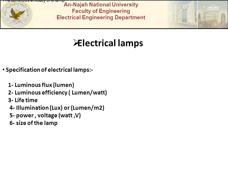 An-Najah National University Faculty of Engineering Electrical Engineering Department  Electrical lamps Specification of electrical lamps:- 1- Luminous flux (lumen) 2- Luminous efficiency ( Lumen/watt) 3- Life time 4- Illumination (Lux) or (Lumen/m2) 5- power, voltage (watt,V) 6- size of the lamp The luminous efficacy of a lamp
