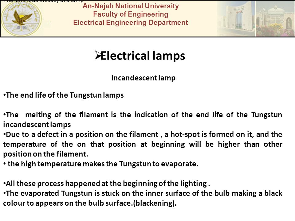 An-Najah National University Faculty of Engineering Electrical Engineering Department  Electrical lamps Incandescent lamp The luminous efficacy of a lamp The end life of the Tungstun lamps The melting of the filament is the indication of the end life of the Tungstun incandescent lamps Due to a defect in a position on the filament, a hot-spot is formed on it, and the temperature of the on that position at beginning will be higher than other position on the filament.
