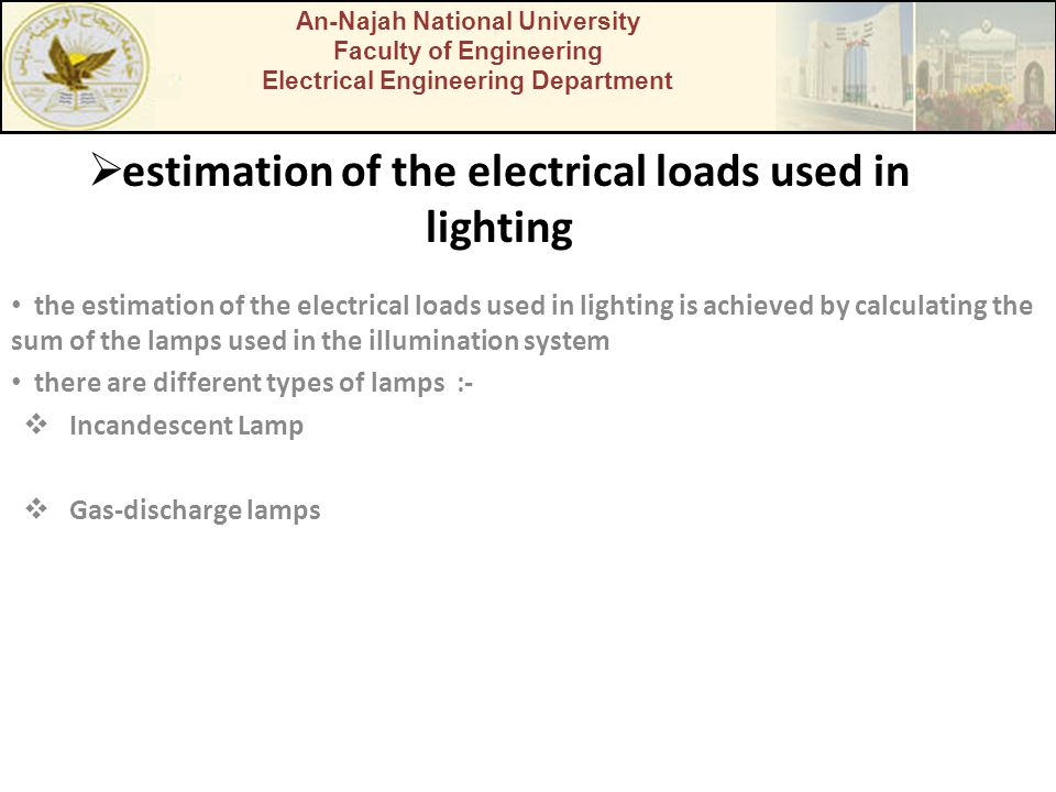  estimation of the electrical loads used in lighting the estimation of the electrical loads used in lighting is achieved by calculating the sum of the lamps used in the illumination system there are different types of lamps :-  Incandescent Lamp  Gas-discharge lamps An-Najah National University Faculty of Engineering Electrical Engineering Department