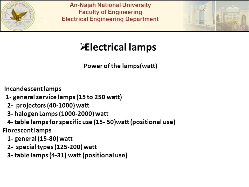 An-Najah National University Faculty of Engineering Electrical Engineering Department  Electrical lamps Power of the lamps(watt) Incandescent lamps 1- general service lamps (15 to 250 watt) 2- projectors (40-1000) watt 3- halogen Lamps (1000-2000) watt 4- table lamps for specific use (15- 50)watt (positional use) Florescent lamps 1- general (15-80) watt 2- special types (125-200) watt 3- table lamps (4-31) watt (positional use)