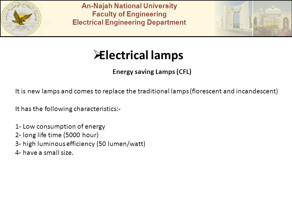 An-Najah National University Faculty of Engineering Electrical Engineering Department  Electrical lamps Energy saving Lamps (CFL) It is new lamps and comes to replace the traditional lamps (florescent and incandescent) It has the following characteristics:- 1- Low consumption of energy 2- long life time (5000 hour) 3- high luminous efficiency (50 lumen/watt) 4- have a small size.