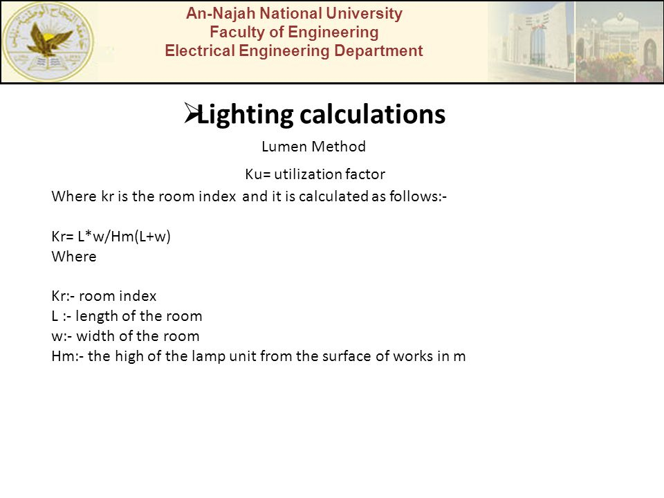 An-Najah National University Faculty of Engineering Electrical Engineering Department  Lighting calculations Lumen Method Ku= utilization factor Where kr is the room index and it is calculated as follows:- Kr= L*w/Hm(L+w) Where Kr:- room index L :- length of the room w:- width of the room Hm:- the high of the lamp unit from the surface of works in m