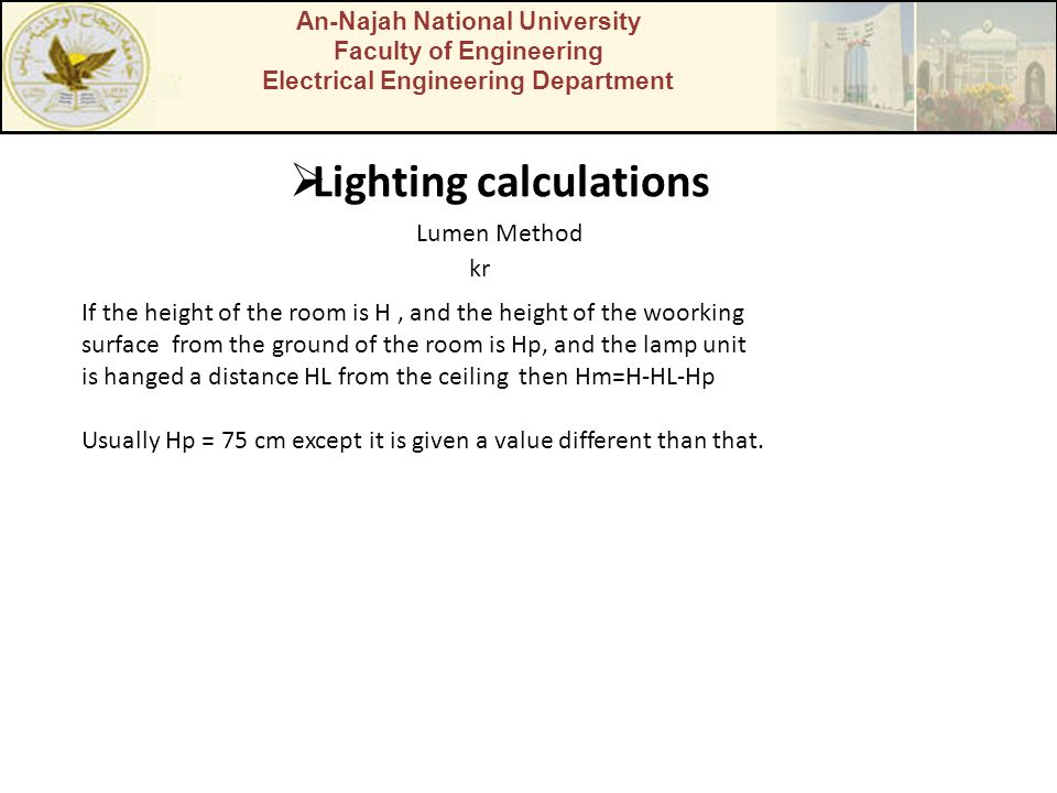 An-Najah National University Faculty of Engineering Electrical Engineering Department  Lighting calculations Lumen Method kr If the height of the room is H, and the height of the woorking surface from the ground of the room is Hp, and the lamp unit is hanged a distance HL from the ceiling then Hm=H-HL-Hp Usually Hp = 75 cm except it is given a value different than that.