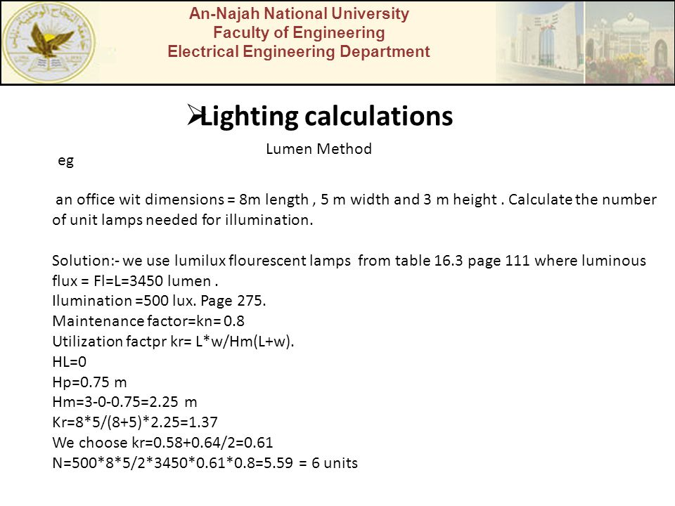 An-Najah National University Faculty of Engineering Electrical Engineering Department  Lighting calculations Lumen Method eg an office wit dimensions = 8m length, 5 m width and 3 m height.