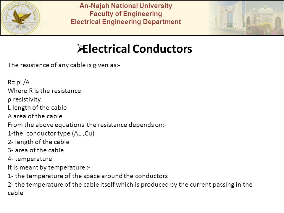 An-Najah National University Faculty of Engineering Electrical Engineering Department  Electrical Conductors The resistance of any cable is given as:- R= ρL/A Where R is the resistance ρ resistivity L length of the cable A area of the cable From the above equations the resistance depends on:- 1-the conductor type (AL,Cu) 2- length of the cable 3- area of the cable 4- temperature It is meant by temperature :- 1- the temperature of the space around the conductors 2- the temperature of the cable itself which is produced by the current passing in the cable